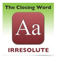 The Closing Word: Irresolute